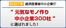 """2007年""""元気なモノ作り中小企業300社""""に選ばれました!"""