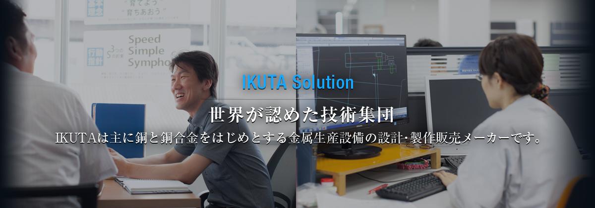 IKUTA Solution 世界が認めた技術集団。 IKUTAは主に銅と銅合金をはじめとする金属生産設備の設計・製作販売 メーカーです