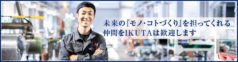 未来の『モノ・コトづくり』を担ってくれる仲間をIKUTAは歓迎します